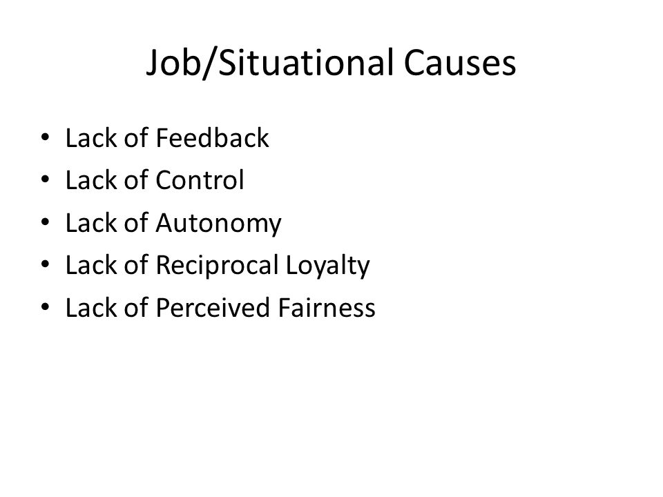 Job/Situational Causes Lack of Feedback Lack of Control Lack of Autonomy Lack of Reciprocal Loyalty Lack of Perceived Fairness