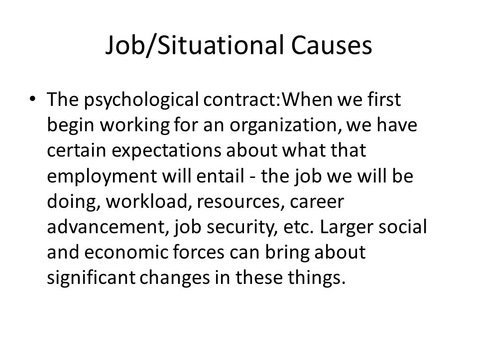 Job/Situational Causes The psychological contract:When we first begin working for an organization, we have certain expectations about what that employment will entail - the job we will be doing, workload, resources, career advancement, job security, etc.
