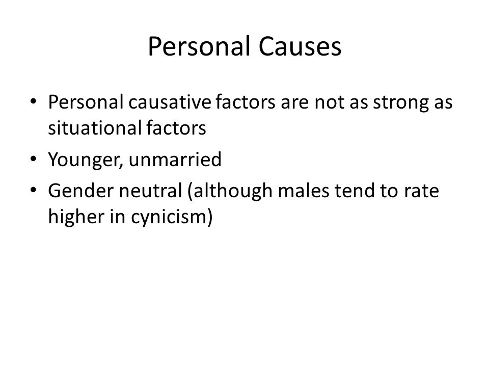 Personal Causes Personal causative factors are not as strong as situational factors Younger, unmarried Gender neutral (although males tend to rate higher in cynicism)