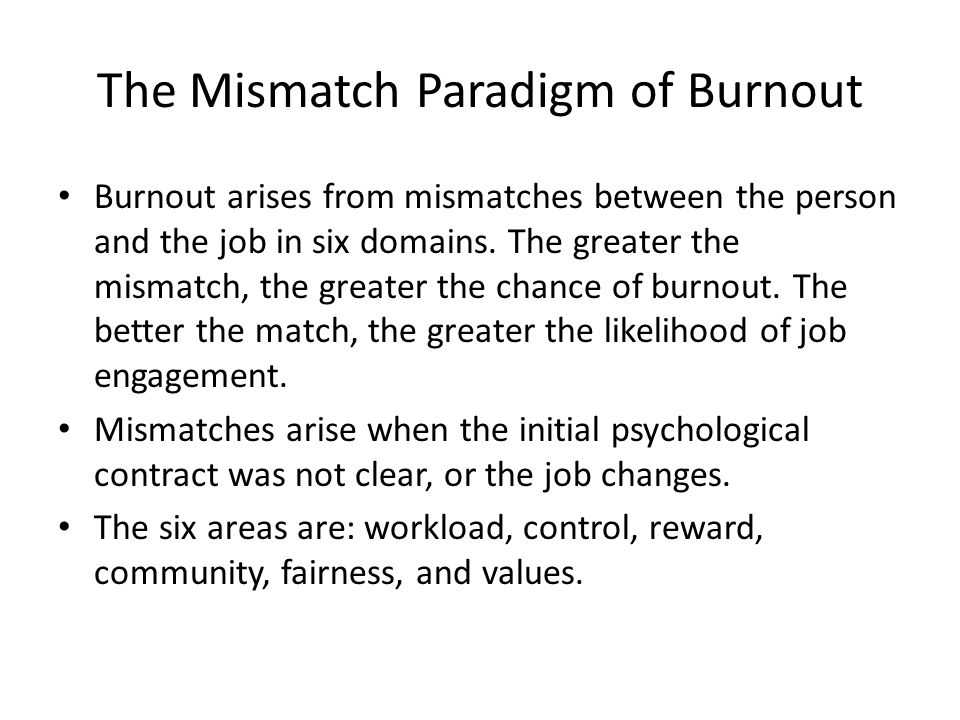 The Mismatch Paradigm of Burnout Burnout arises from mismatches between the person and the job in six domains.