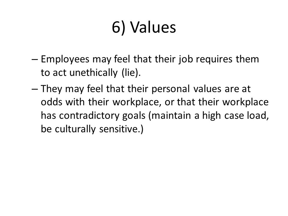 6) Values – Employees may feel that their job requires them to act unethically (lie).