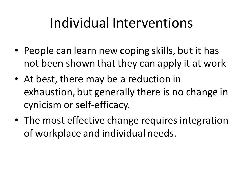 Individual Interventions People can learn new coping skills, but it has not been shown that they can apply it at work At best, there may be a reduction in exhaustion, but generally there is no change in cynicism or self-efficacy.