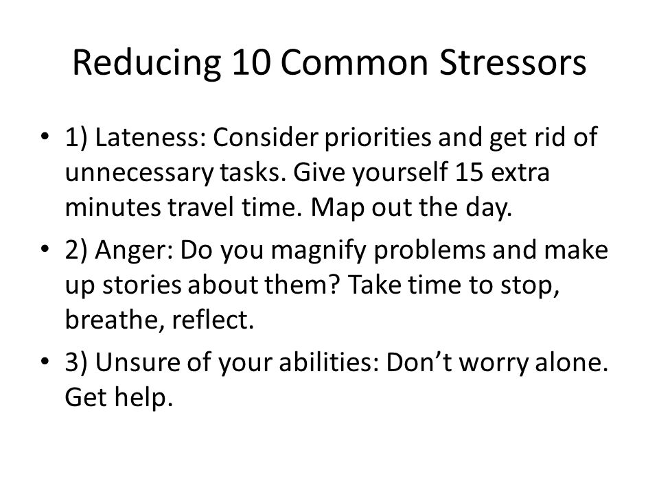 Reducing 10 Common Stressors 1) Lateness: Consider priorities and get rid of unnecessary tasks.