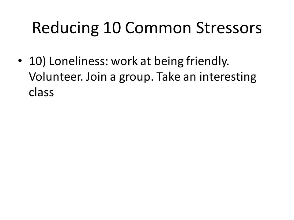 Reducing 10 Common Stressors 10) Loneliness: work at being friendly.