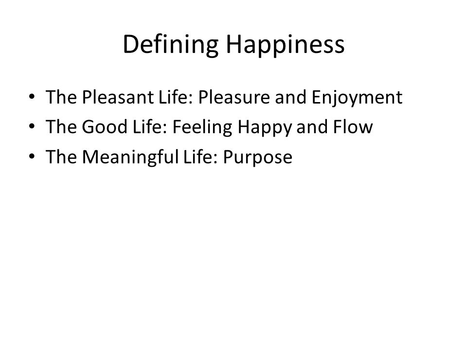 Defining Happiness The Pleasant Life: Pleasure and Enjoyment The Good Life: Feeling Happy and Flow The Meaningful Life: Purpose