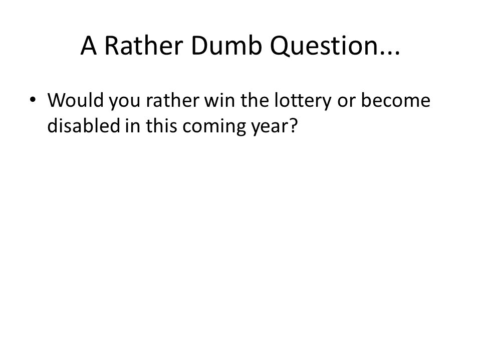 A Rather Dumb Question... Would you rather win the lottery or become disabled in this coming year