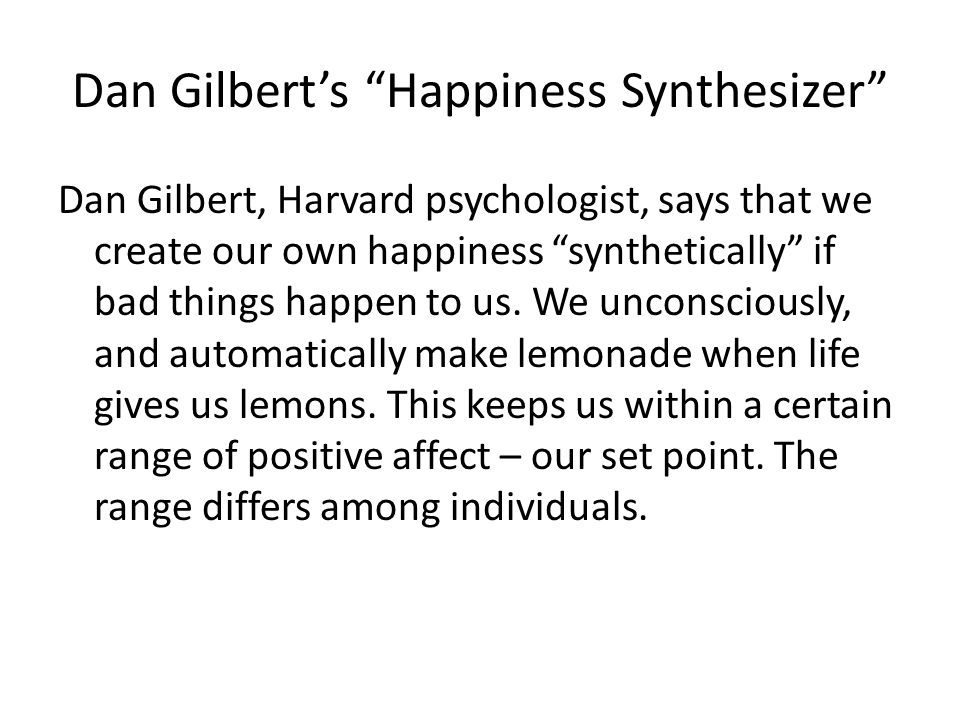 Dan Gilbert's Happiness Synthesizer Dan Gilbert, Harvard psychologist, says that we create our own happiness synthetically if bad things happen to us.