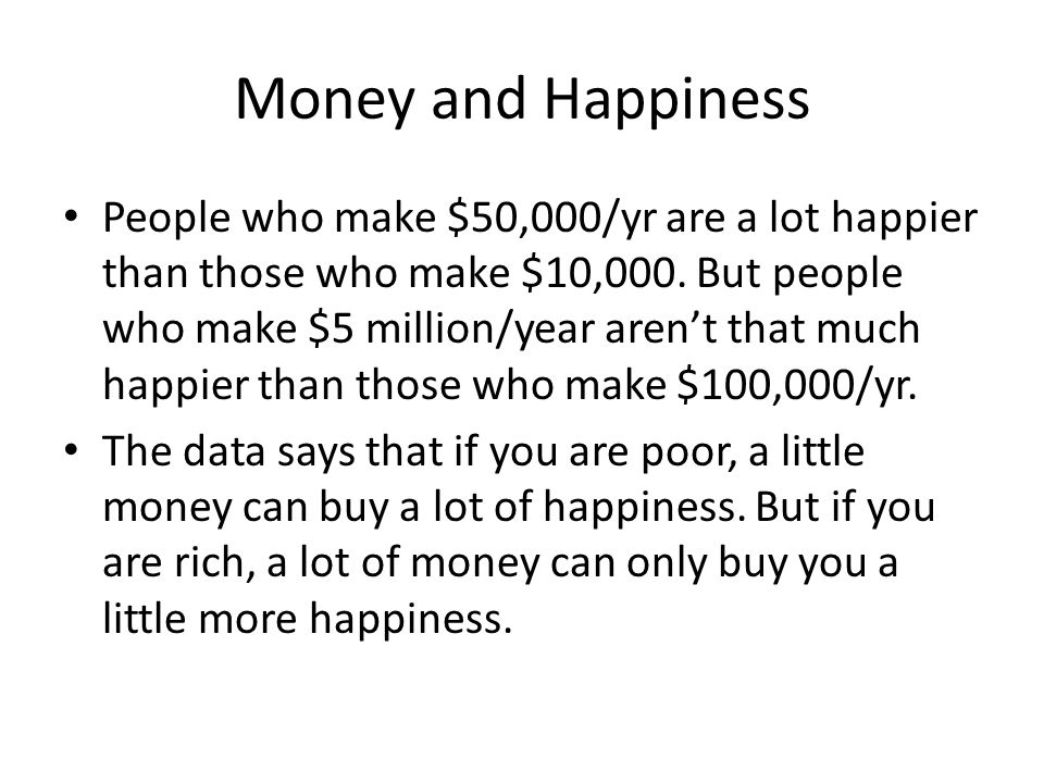 Money and Happiness People who make $50,000/yr are a lot happier than those who make $10,000.