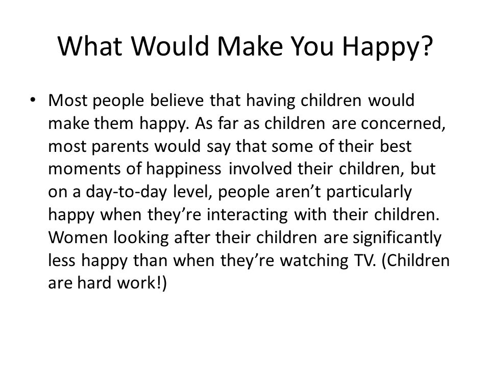 What Would Make You Happy. Most people believe that having children would make them happy.