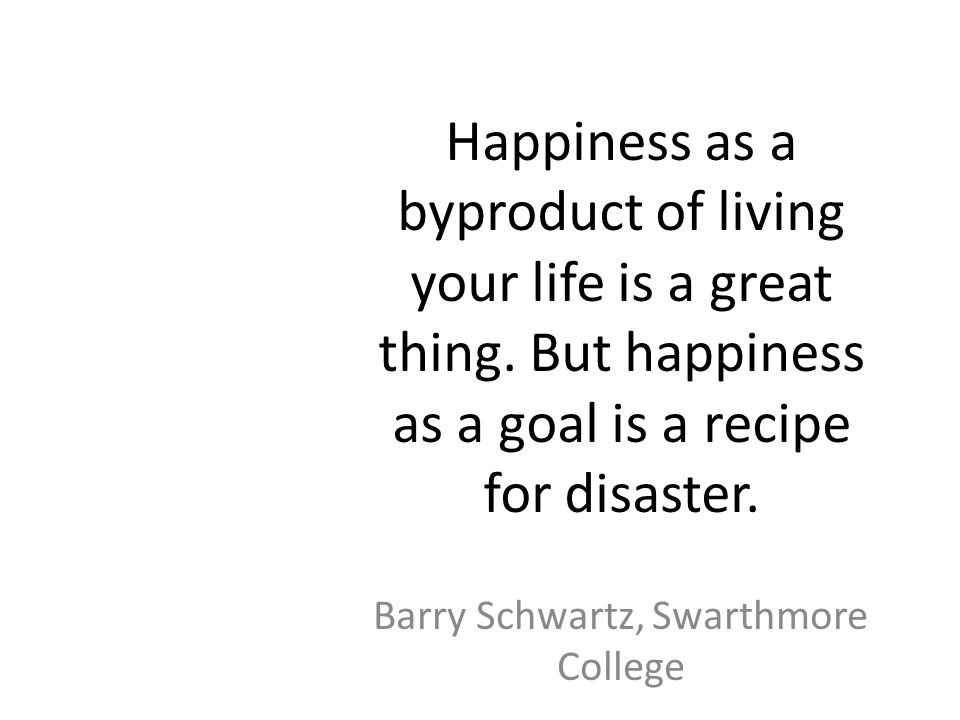 Happiness as a byproduct of living your life is a great thing.