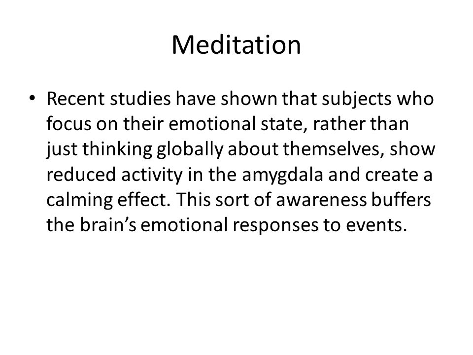 Meditation Recent studies have shown that subjects who focus on their emotional state, rather than just thinking globally about themselves, show reduced activity in the amygdala and create a calming effect.