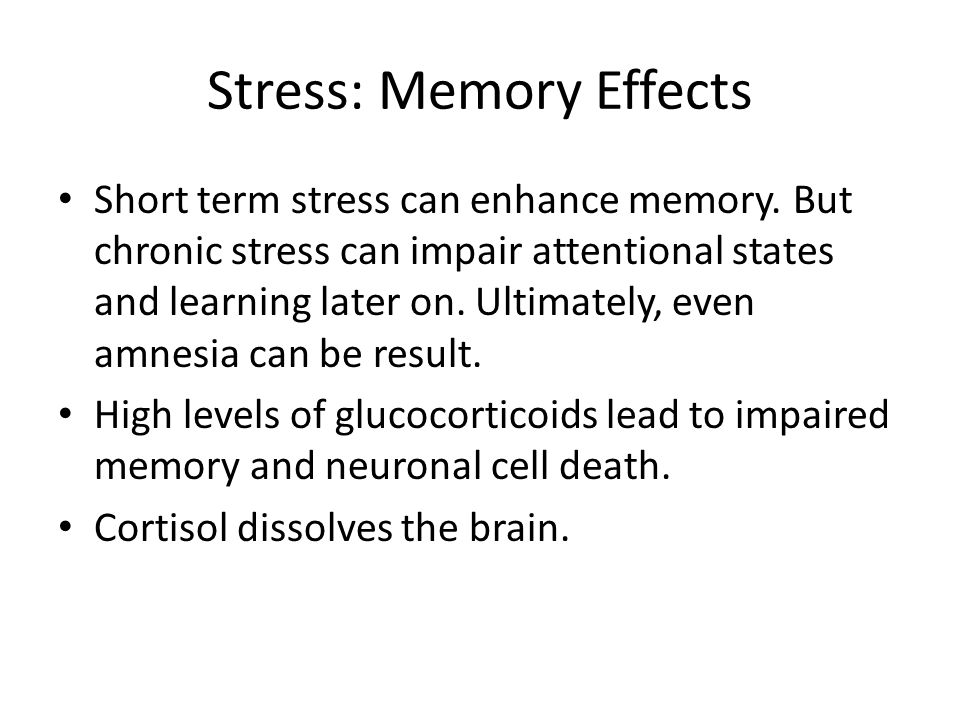 Stress: Memory Effects Short term stress can enhance memory.