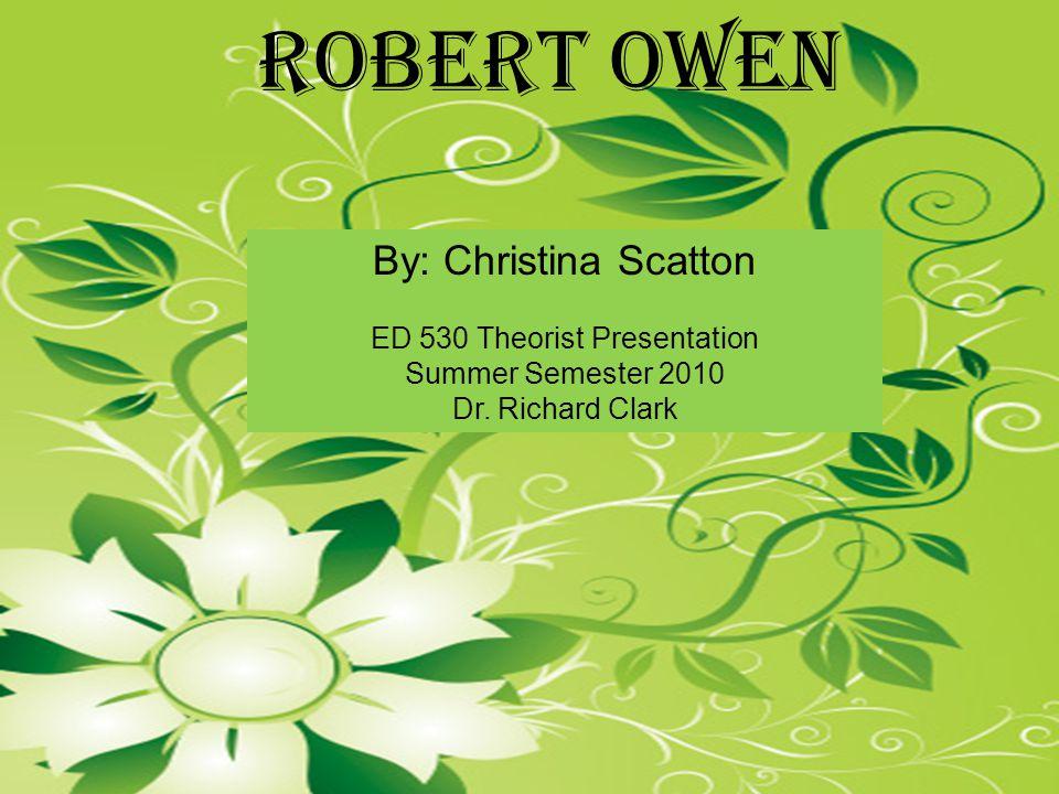 By: Christina Scatton ED 530 Theorist Presentation Summer Semester 2010 Dr. Richard Clark Robert Owen
