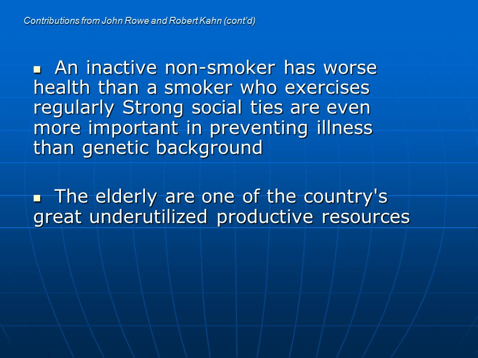 Contributions from John Rowe and Robert Kahn (cont'd) An inactive non-smoker has worse health than a smoker who exercises regularly Strong social ties are even more important in preventing illness than genetic background An inactive non-smoker has worse health than a smoker who exercises regularly Strong social ties are even more important in preventing illness than genetic background The elderly are one of the country s great underutilized productive resources The elderly are one of the country s great underutilized productive resources