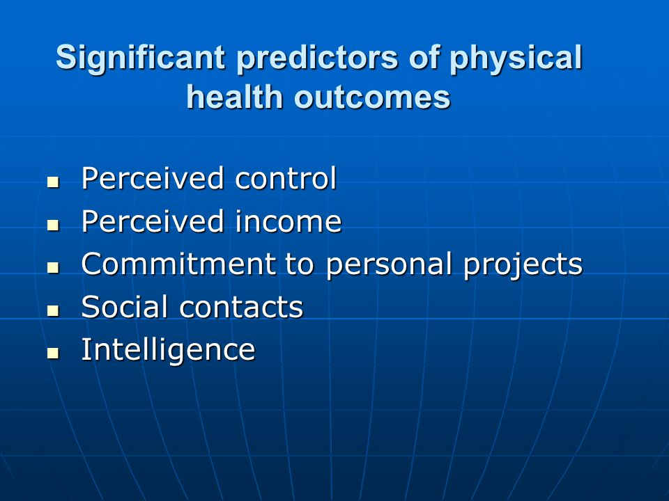 Significant predictors of physical health outcomes Perceived control Perceived control Perceived income Perceived income Commitment to personal projects Commitment to personal projects Social contacts Social contacts Intelligence Intelligence