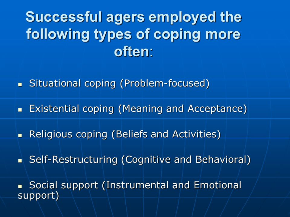 Successful agers employed the following types of coping more often: Situational coping (Problem-focused) Situational coping (Problem-focused) Existential coping (Meaning and Acceptance) Existential coping (Meaning and Acceptance) Religious coping (Beliefs and Activities) Religious coping (Beliefs and Activities) Self-Restructuring (Cognitive and Behavioral) Self-Restructuring (Cognitive and Behavioral) Social support (Instrumental and Emotional support) Social support (Instrumental and Emotional support)
