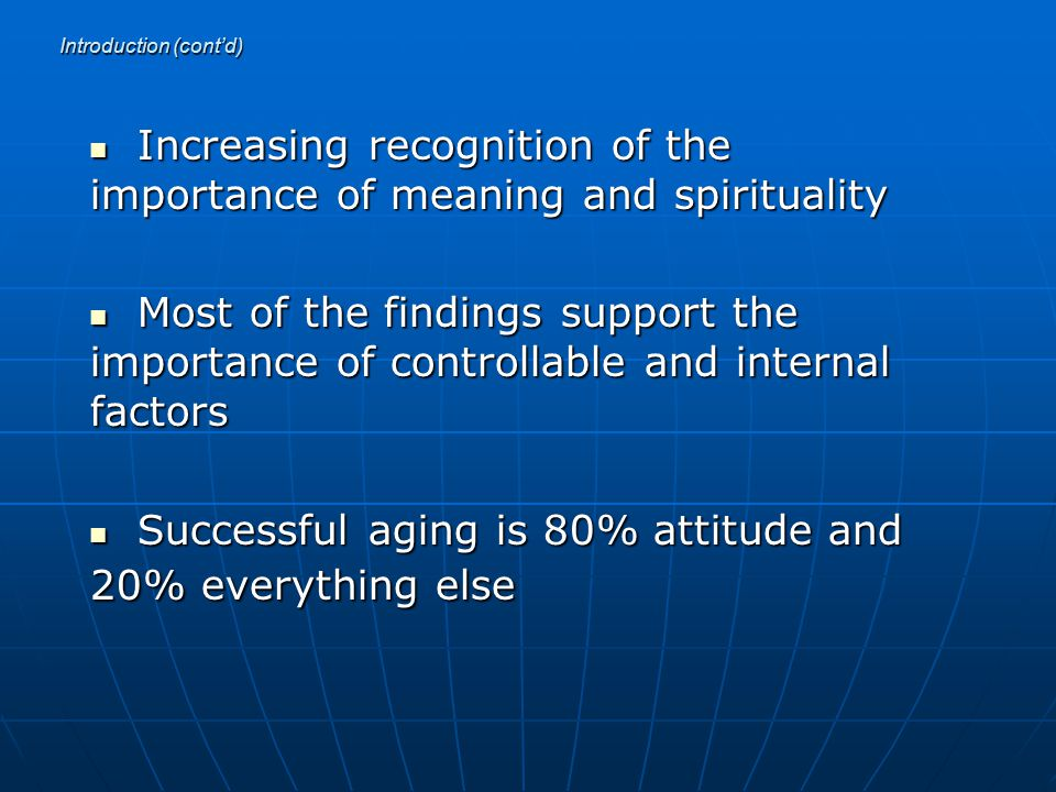 Introduction (cont'd) Increasing recognition of the importance of meaning and spirituality Increasing recognition of the importance of meaning and spirituality Most of the findings support the importance of controllable and internal factors Most of the findings support the importance of controllable and internal factors Successful aging is 80% attitude and 20% everything else Successful aging is 80% attitude and 20% everything else