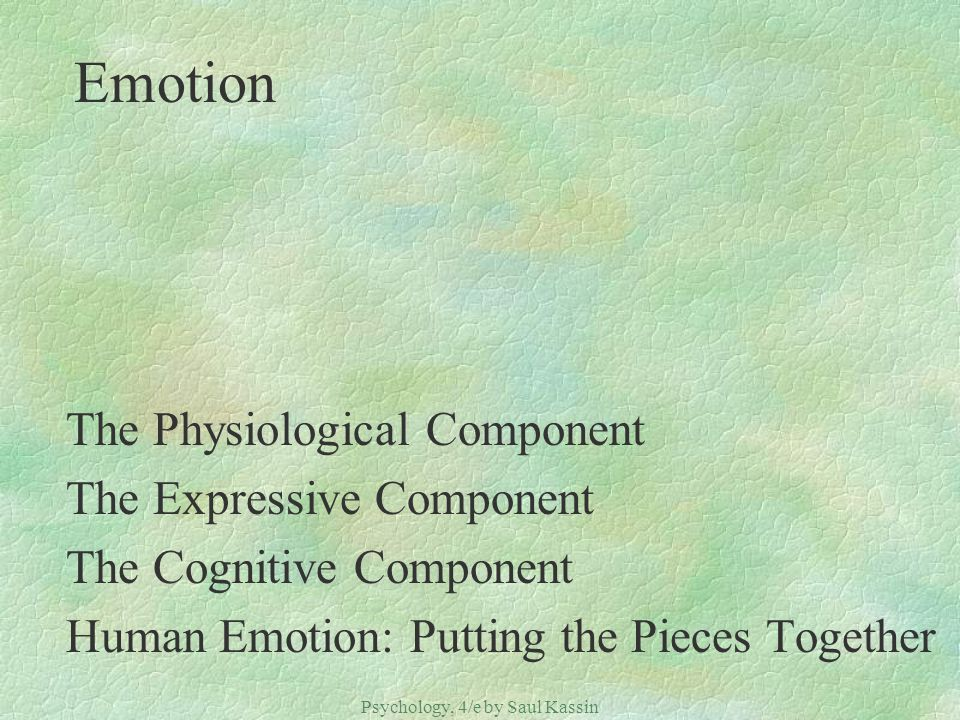Psychology, 4/e by Saul Kassin ©2004 Prentice Hall Emotion The Physiological Component The Expressive Component The Cognitive Component Human Emotion: