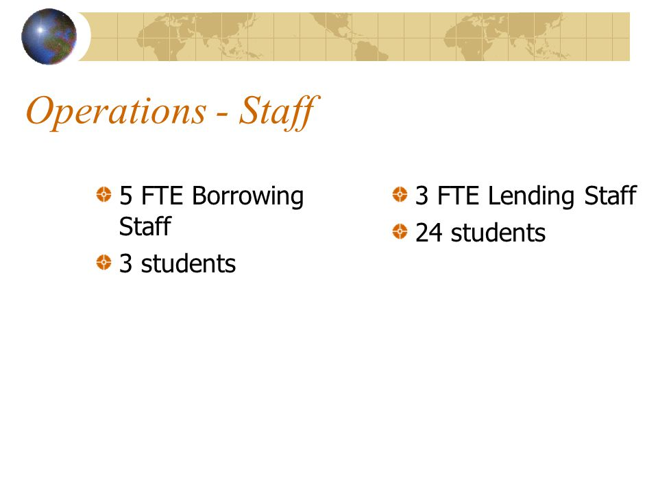 Operations - Staff 5 FTE Borrowing Staff 3 students 3 FTE Lending Staff 24 students