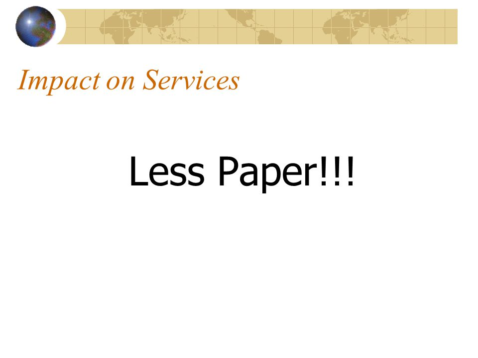 Impact on Services Less Paper!!!