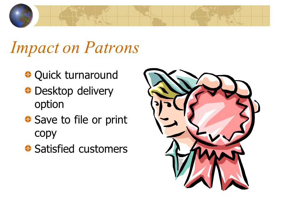 Impact on Patrons Quick turnaround Desktop delivery option Save to file or print copy Satisfied customers
