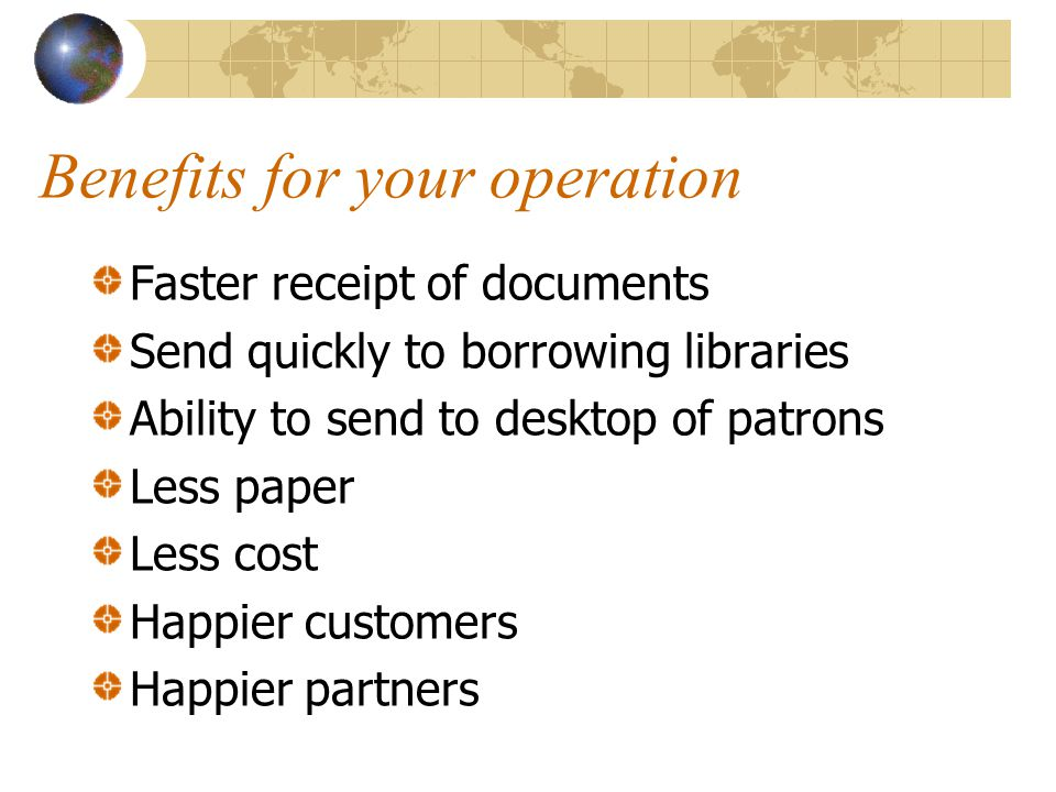 Benefits for your operation Faster receipt of documents Send quickly to borrowing libraries Ability to send to desktop of patrons Less paper Less cost Happier customers Happier partners