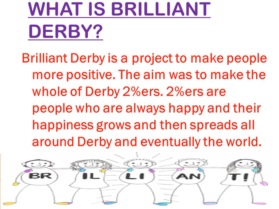 WHAT IS BRILLIANT DERBY. Brilliant Derby is a project to make people more positive.