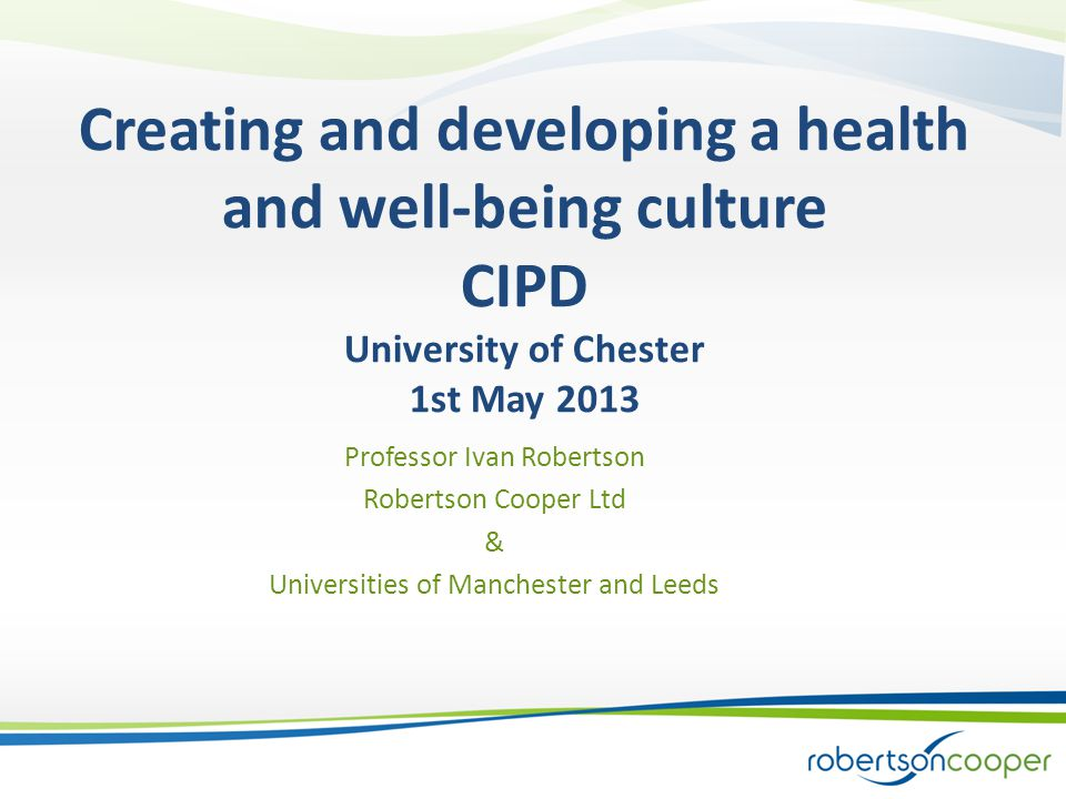 Creating and developing a health and well-being culture CIPD University of Chester 1st May 2013 Professor Ivan Robertson Robertson Cooper Ltd & Universities of Manchester and Leeds