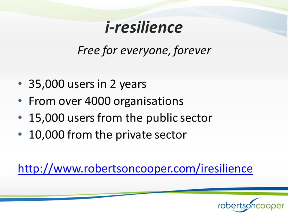 i-resilience Free for everyone, forever 35,000 users in 2 years From over 4000 organisations 15,000 users from the public sector 10,000 from the private sector http://www.robertsoncooper.com/iresilience