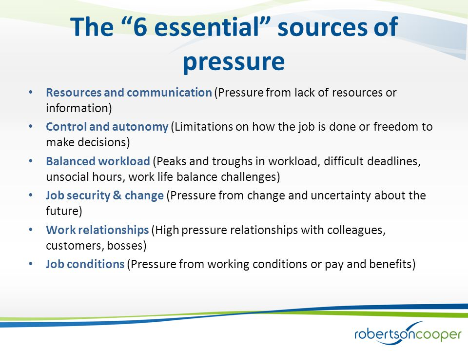 The 6 essential sources of pressure Resources and communication (Pressure from lack of resources or information) Control and autonomy (Limitations on how the job is done or freedom to make decisions) Balanced workload (Peaks and troughs in workload, difficult deadlines, unsocial hours, work life balance challenges) Job security & change (Pressure from change and uncertainty about the future) Work relationships (High pressure relationships with colleagues, customers, bosses) Job conditions (Pressure from working conditions or pay and benefits)