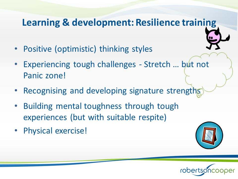 Learning & development: Resilience training Positive (optimistic) thinking styles Experiencing tough challenges - Stretch … but not Panic zone.