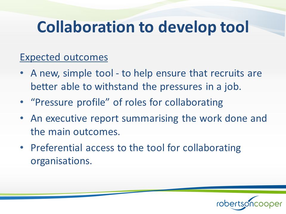 Collaboration to develop tool Expected outcomes A new, simple tool - to help ensure that recruits are better able to withstand the pressures in a job.