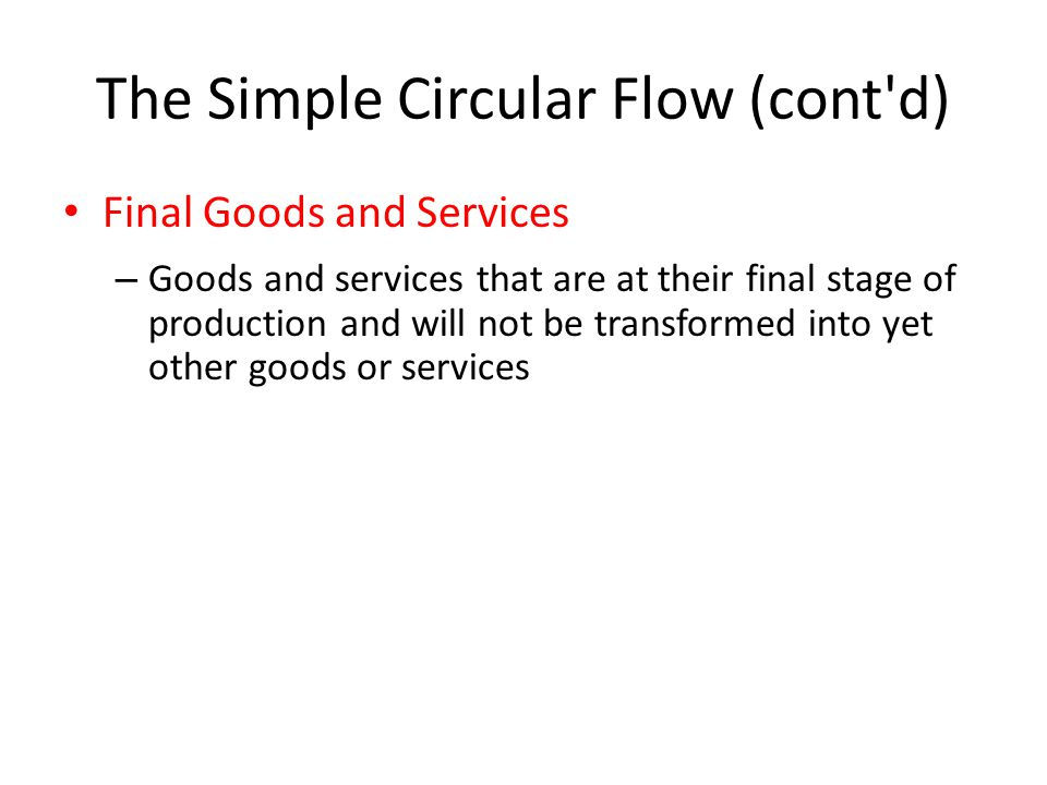 The Simple Circular Flow (cont d) Final Goods and Services – Goods and services that are at their final stage of production and will not be transformed into yet other goods or services