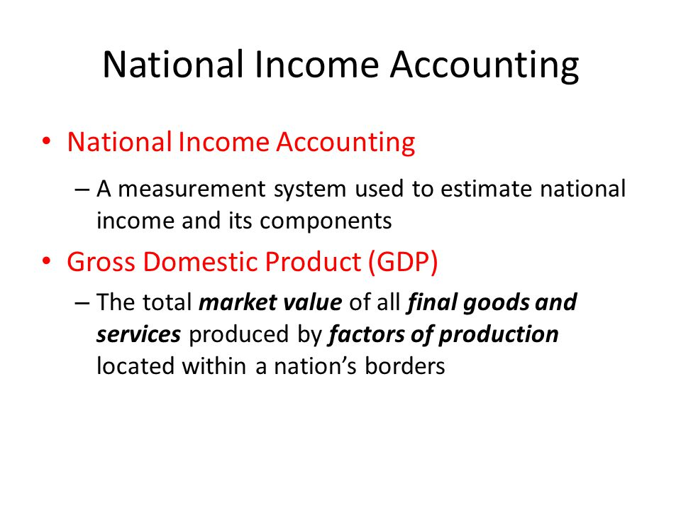 National Income Accounting – A measurement system used to estimate national income and its components Gross Domestic Product (GDP) – The total market value of all final goods and services produced by factors of production located within a nation's borders