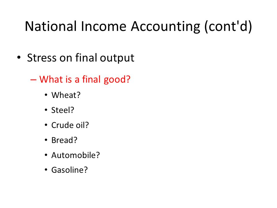 National Income Accounting (cont d) Stress on final output – What is a final good.