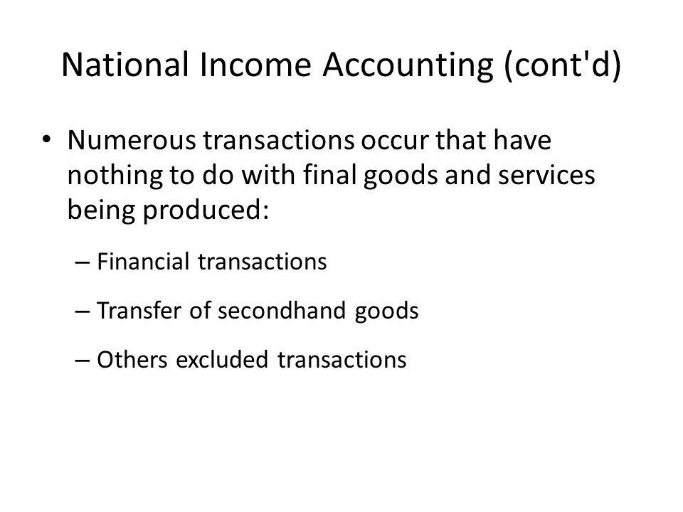 National Income Accounting (cont d) Numerous transactions occur that have nothing to do with final goods and services being produced: – Financial transactions – Transfer of secondhand goods – Others excluded transactions