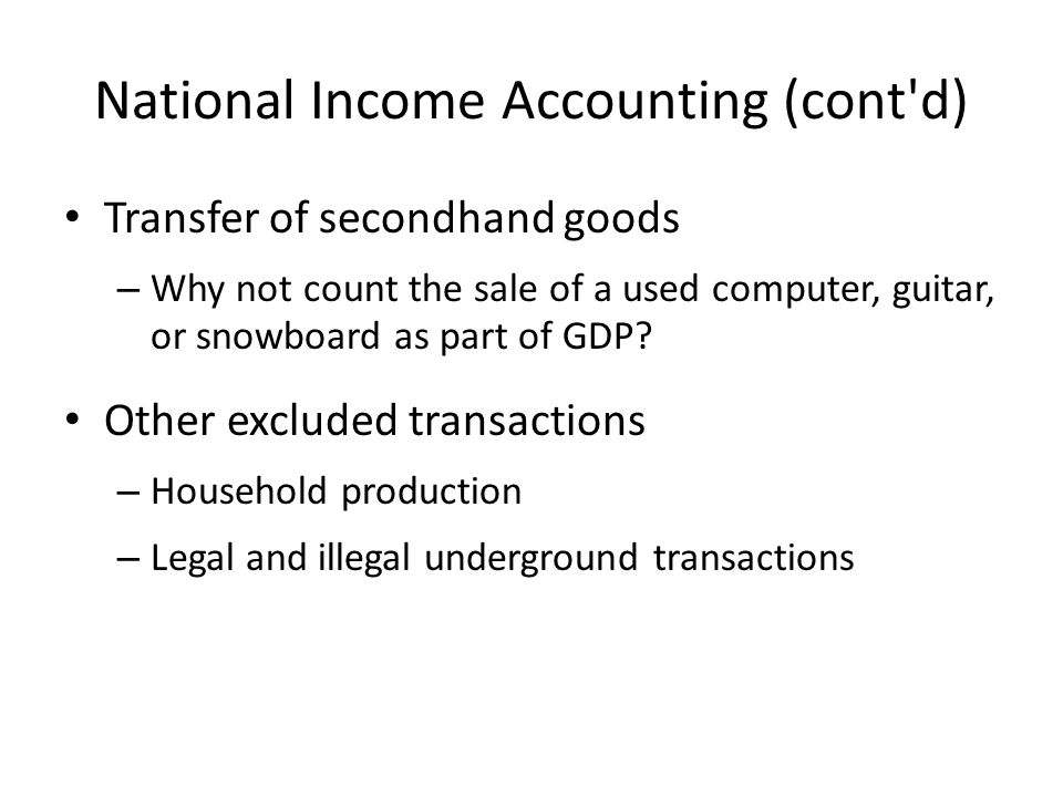 National Income Accounting (cont d) Transfer of secondhand goods – Why not count the sale of a used computer, guitar, or snowboard as part of GDP.