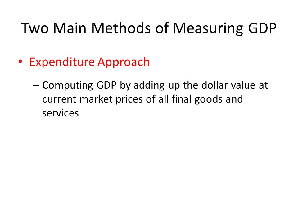 Two Main Methods of Measuring GDP Expenditure Approach – Computing GDP by adding up the dollar value at current market prices of all final goods and services