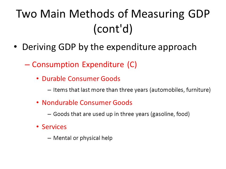 Two Main Methods of Measuring GDP (cont d) Deriving GDP by the expenditure approach – Consumption Expenditure (C) Durable Consumer Goods – Items that last more than three years (automobiles, furniture) Nondurable Consumer Goods – Goods that are used up in three years (gasoline, food) Services – Mental or physical help