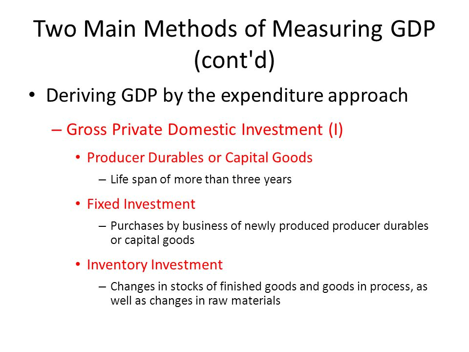 Two Main Methods of Measuring GDP (cont d) Deriving GDP by the expenditure approach – Gross Private Domestic Investment (I) Producer Durables or Capital Goods – Life span of more than three years Fixed Investment – Purchases by business of newly produced producer durables or capital goods Inventory Investment – Changes in stocks of finished goods and goods in process, as well as changes in raw materials