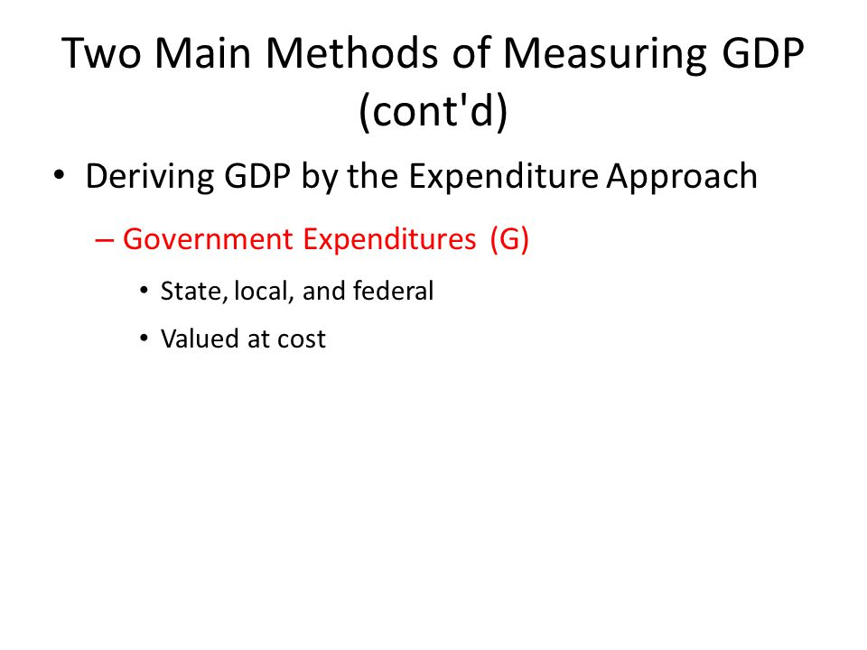 Two Main Methods of Measuring GDP (cont d) Deriving GDP by the Expenditure Approach – Government Expenditures (G) State, local, and federal Valued at cost