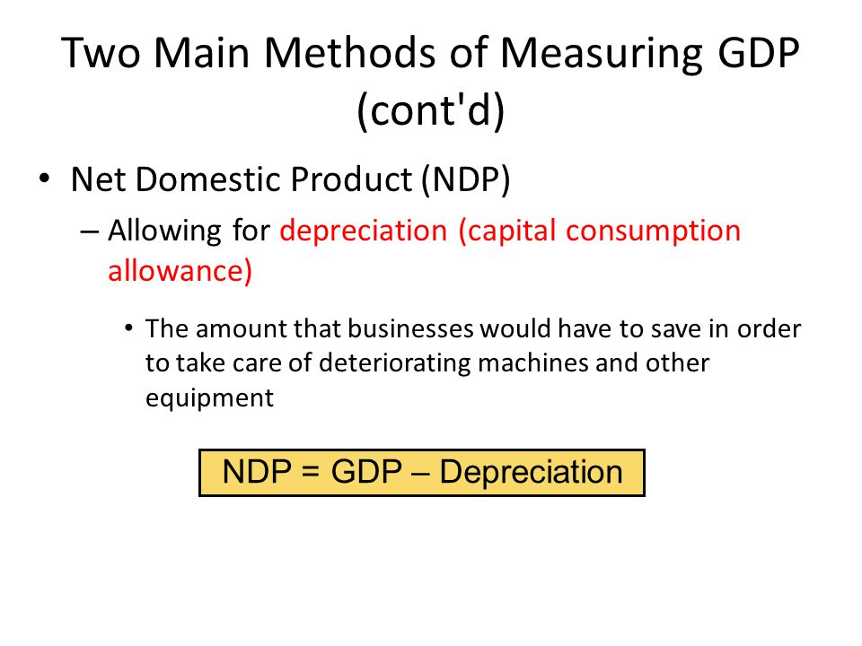 NDP = GDP – Depreciation Two Main Methods of Measuring GDP (cont d) Net Domestic Product (NDP) – Allowing for depreciation (capital consumption allowance) The amount that businesses would have to save in order to take care of deteriorating machines and other equipment