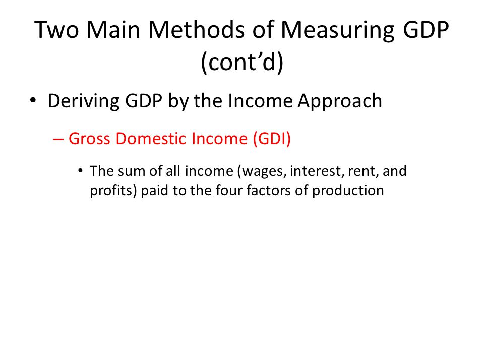Two Main Methods of Measuring GDP (cont'd) Deriving GDP by the Income Approach – Gross Domestic Income (GDI) The sum of all income (wages, interest, rent, and profits) paid to the four factors of production