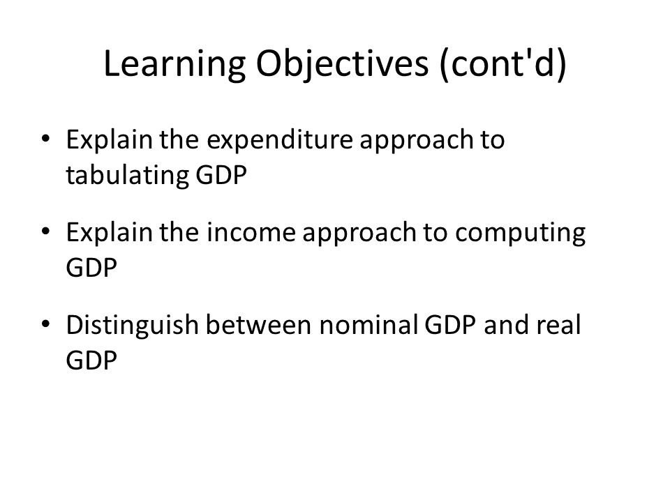 Learning Objectives (cont d) Explain the expenditure approach to tabulating GDP Explain the income approach to computing GDP Distinguish between nominal GDP and real GDP