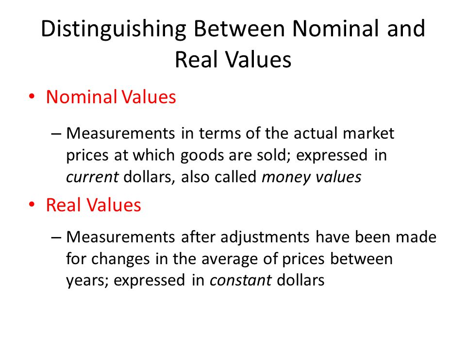 Distinguishing Between Nominal and Real Values Nominal Values – Measurements in terms of the actual market prices at which goods are sold; expressed in current dollars, also called money values Real Values – Measurements after adjustments have been made for changes in the average of prices between years; expressed in constant dollars