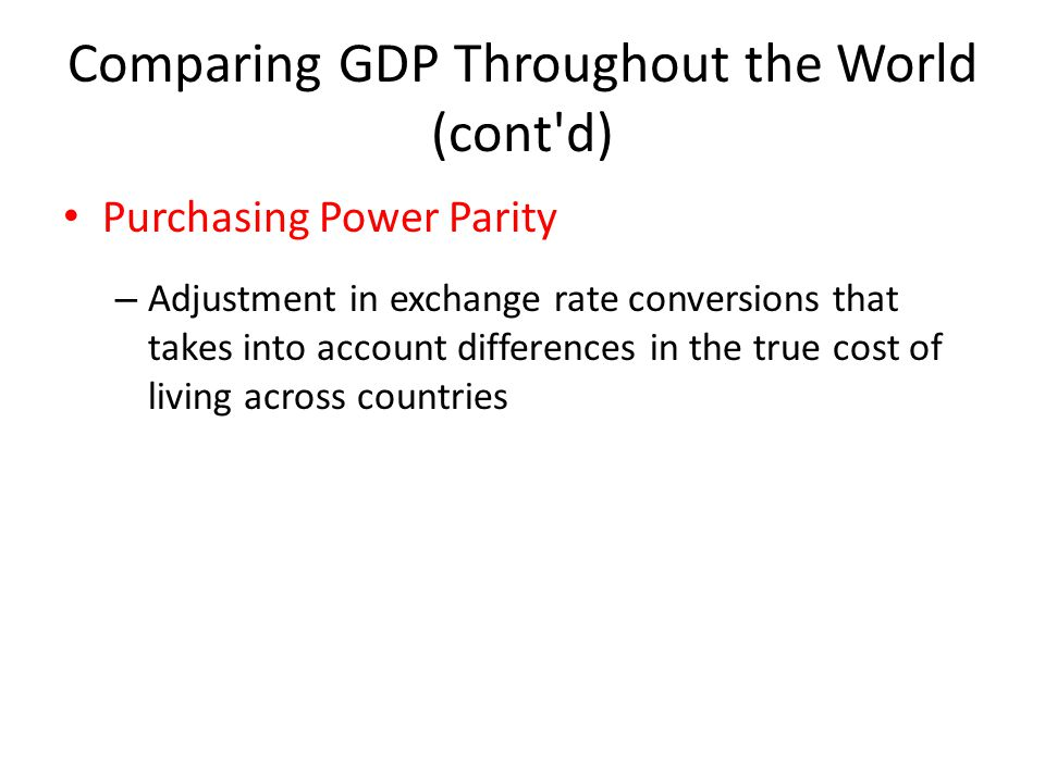 Comparing GDP Throughout the World (cont d) Purchasing Power Parity – Adjustment in exchange rate conversions that takes into account differences in the true cost of living across countries