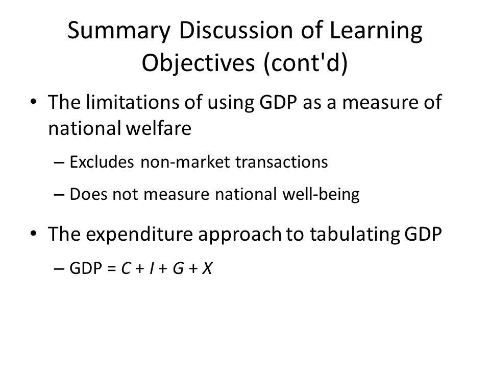Summary Discussion of Learning Objectives (cont d) The limitations of using GDP as a measure of national welfare – Excludes non-market transactions – Does not measure national well-being The expenditure approach to tabulating GDP – GDP = C + I + G + X
