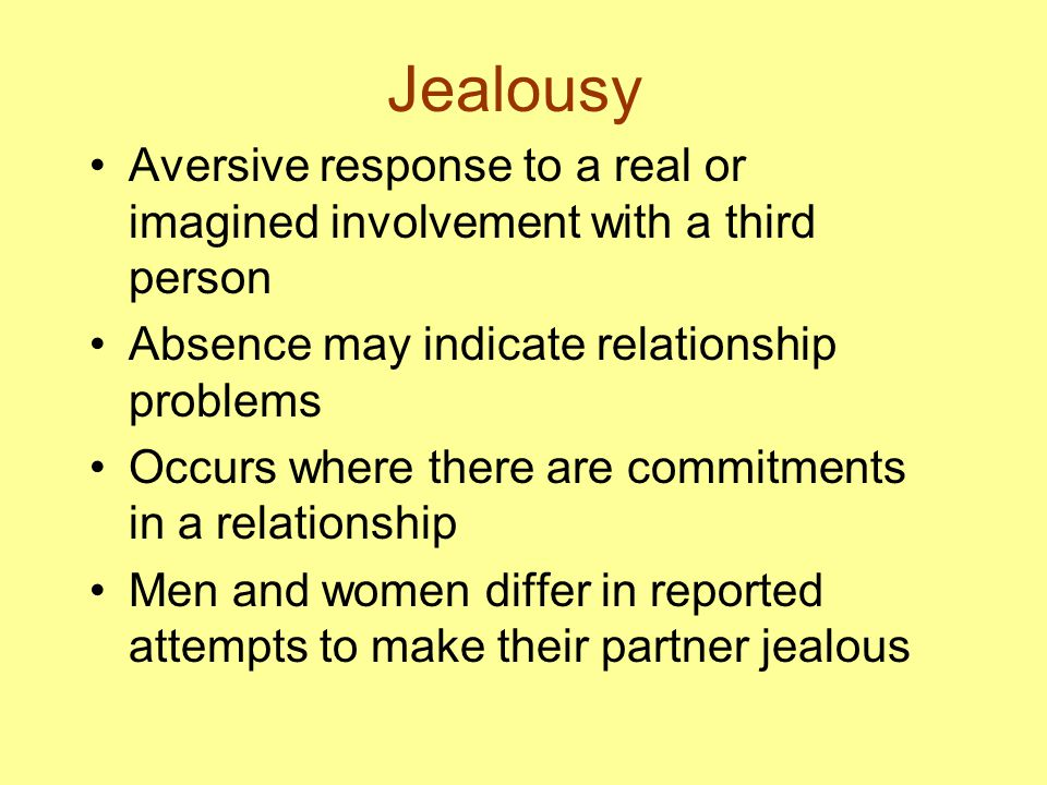 Jealousy Aversive response to a real or imagined involvement with a third person Absence may indicate relationship problems Occurs where there are commitments in a relationship Men and women differ in reported attempts to make their partner jealous