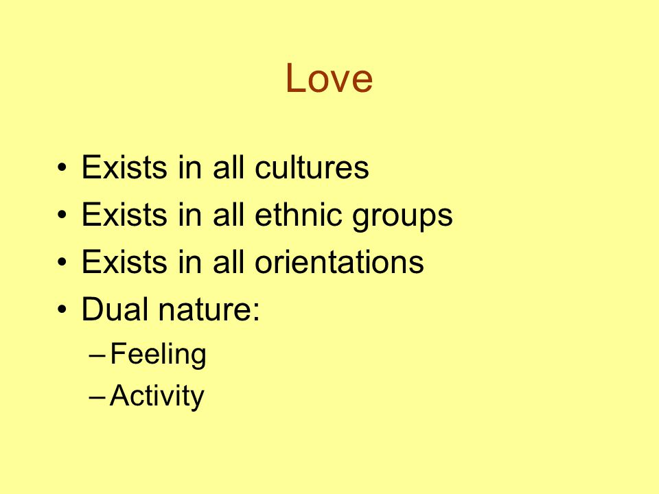 Love Exists in all cultures Exists in all ethnic groups Exists in all orientations Dual nature: –Feeling –Activity