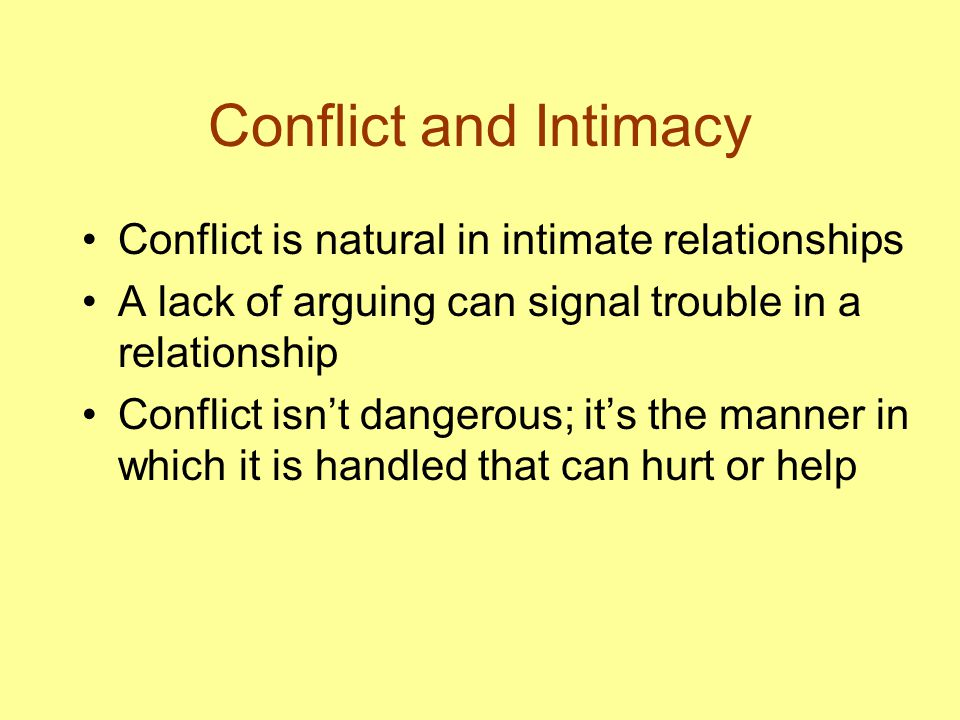 Conflict and Intimacy Conflict is natural in intimate relationships A lack of arguing can signal trouble in a relationship Conflict isn't dangerous; it's the manner in which it is handled that can hurt or help